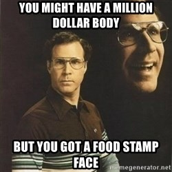 will ferrell - you might have a million dollar body but you got a food stamp face