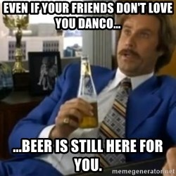 That escalated quickly-Ron Burgundy - Even if your friends don't love you Danco... ...beer is still here for you.