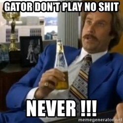 That escalated quickly-Ron Burgundy - Gator don't play no shit Never !!!