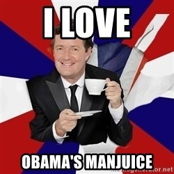 Piers Morgan  - I Love Obama's manjuice