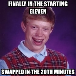 Bad Luck Brian - finally in the starting eleven swapped in the 20th minutes