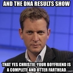 Jeremy Kyle - AND THE DNA RESULTS SHOW THAT YES CHRISTIE, YOUR BOYFRIEND IS A COMPLETE AND UTTER FARTHEAD