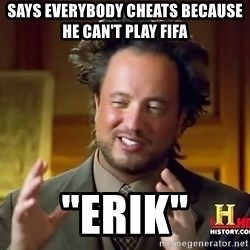 "Ancient Aliens - Says everybody cheats because he can't play fifa ""erik"""