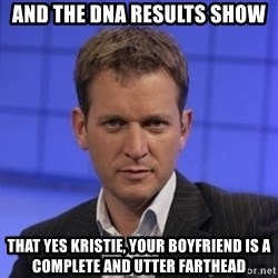 Jeremy Kyle - AND THE DNA RESULTS SHOW THAT YES kRISTIE, YOUR BOYFRIEND IS A COMPLETE AND UTTER FARTHEAD