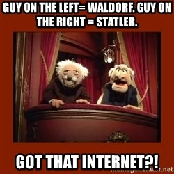 Muppet Critics - Guy on the left= Waldorf. Guy on the right = statler. got that internet?!