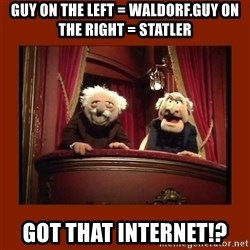 Muppet Critics - guy on the left = Waldorf.guy on the right = statler got that internet!?