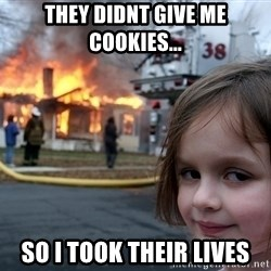 Disaster Girl - they didnt give me cookies... so i took their lives
