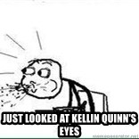 Cereal Guy Spit -  just looked at kellin quinn's eyes