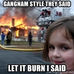 Disaster Girl - gangnam style they said let it burn i said