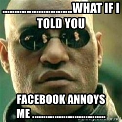 What If I Told You - .............................What if i told you Facebook annoys me .................................