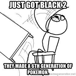Desk Flip Rage Guy - just got black 2 THEY MADE A 6TH GENERATION OF POKEMON.