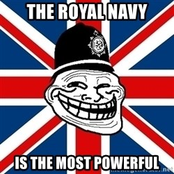 British Troll - the royal navy is the most powerful