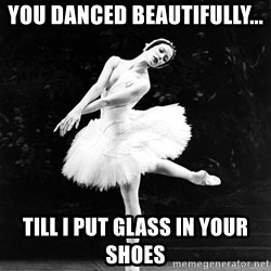 Pensive_Ballerina - you danced beautifully... till i put glass in your shoes