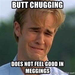 90s Problems - Butt Chugging Does Not Feel Good In Meggings