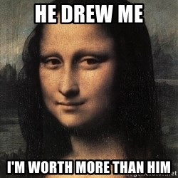 the mona lisa  - HE DREW ME I'M WORTH MORE THAN HIM