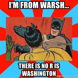 Batman Bitchslap - I'm From WArsh... There is No R is Washington