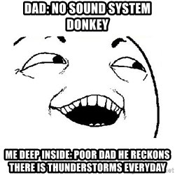 Yeah sure - DAD: NO SOUND SYSTEM DONKEY ME DEEP INSIDE: POOR DAD HE RECKONS THERE IS THUNDERSTORMS EVERYDAY
