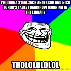 Trollface - i'm gonna steal zack anderson and nick longo's table tomorrow morning in the library trololololol