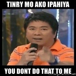 You don't do that to me meme - tINRY MO AKO IPAHIYA YOU DONT DO THAT TO ME