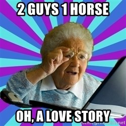 old lady - 2 guys 1 horse  oh, a love story