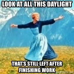 look at all these things - look at all this daylight that's still left after FINISHING work