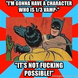 "Batman Bitchslap - ""I'm gonna have a character who is 1/3 vamp-"" ""It's not fucking possible!"""
