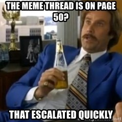 That escalated quickly-Ron Burgundy - the meme thread is on page 50? that escalated quickly