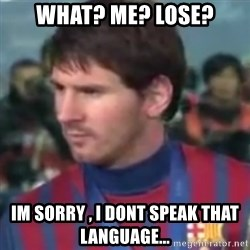 Messi Dont Understand - what? me? lose? im sorry , i dont speak that language...