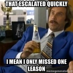 That escalated quickly-Ron Burgundy - THAT ESCALATED QUICKLY I MEAN I ONLY MISSED ONE LEASON