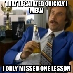 That escalated quickly-Ron Burgundy - THAT ESCALATED QUICKLY I MEAN I ONLY MISSED ONE LESSON