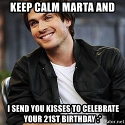 Ian somerhalder - keep calm Marta and   I send you kisses to celebrate your 21st birthday :*