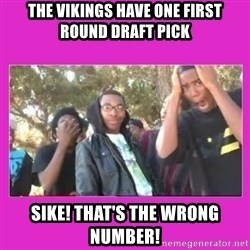 SIKE that's the wrong number  - The vikings have one first round draft pick Sike! That's the wrong number!