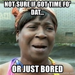 Ain't Nobody got time fo that - not sure if got time fo' dat... or just bored