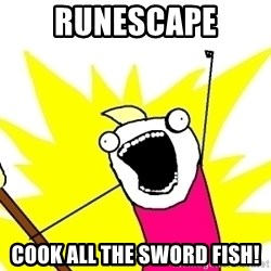 X ALL THE THINGS - runescape cook all the sword fish!