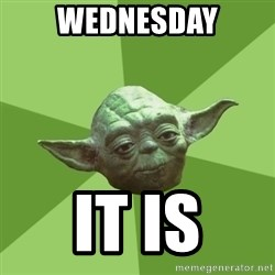 Advice Yoda Gives - wednesday it is