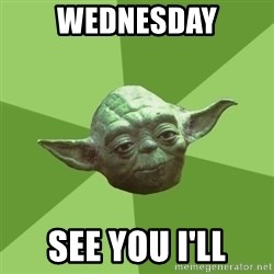 Advice Yoda Gives - wednesday see you i'll