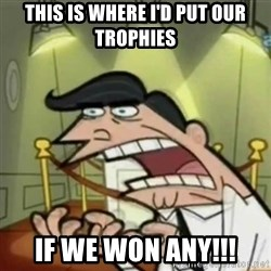 If i had one - this is where i'd put our trophies if we won any!!!
