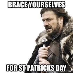 Winter is Coming - Brace yourselves  for st Patricks day
