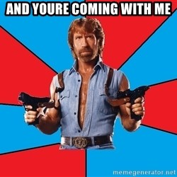 Chuck Norris  - AND YOURE COMING WITH ME