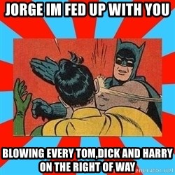 Batman Bitchslap - JORGE IM FED UP WITH YOU BLOWING EVERY TOM,DICK AND HARRY ON THE RIGHT OF WAY