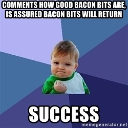 Success Kid - comments how good bacon bits are, is assured bacon bits will return  SUCCESS