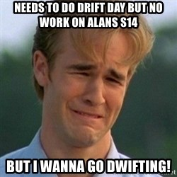 90s Problems - needs to do drift day but no work on alans s14 but i wanna go dwifting!
