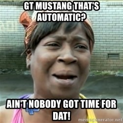 Ain't Nobody got time fo that - Gt mustanG that's automatic? Ain't nobody got time for daT!