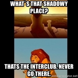 Lion King Shadowy Place - What`s that Shadowy place? Thats the Interclub. never go there.