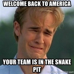 90s Problems - WELCOME BACK TO AMERICA YOUR TEAM IS IN THE SNAKE PIT