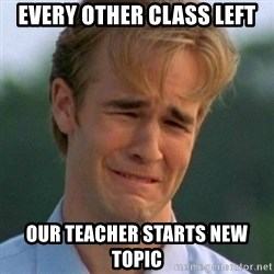 90s Problems - every other class left our teacher starts new topic
