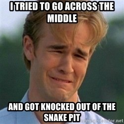 90s Problems - I TRIED TO GO ACROSS THE MIDDLE AND GOT KNOCKED OUT OF THE SNAKE PIT