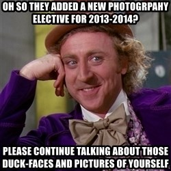Willy Wonka - Oh so they added a new Photogrpahy Elective for 2013-2014? Please continue talking about those duck-faces and pictures of yourself
