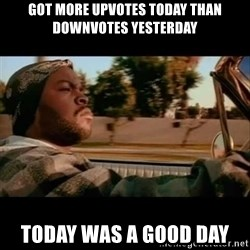 Ice Cube- Today was a Good day - got more upvotes today than downvotes yesterday today was a good day