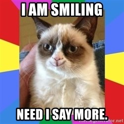 Grumpy Cat Smiling - i am smiling need i say more.